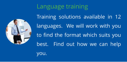 Language training Training solutions available in 12 languages.  We will work with you to find the format which suits you best.  Find out how we can help you.