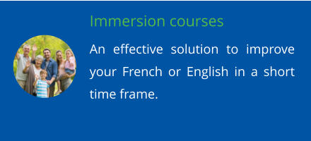 Immersion courses An effective solution to improve your French or English in a short time frame.