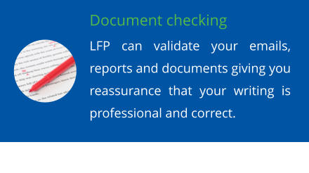 Document checking LFP can validate your emails, reports and documents giving you reassurance that your writing is professional and correct.