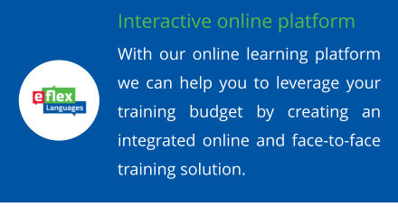 Interactive online platform With our online learning platform we can help you to leverage your training budget by creating an integrated online and face-to-face training solution.